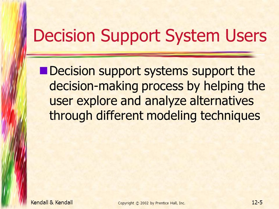 Kendall & Kendall Copyright © 2002 by Prentice Hall, Inc. 12-5 Decision Support System Users Decision support systems support the decision-making proc