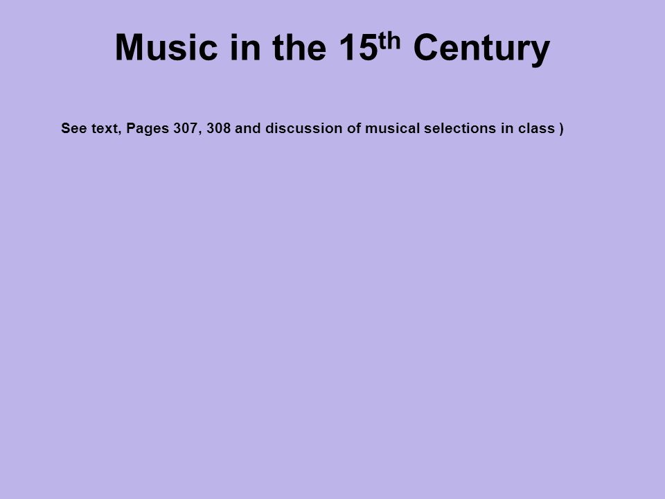Music in the 15 th Century See text, Pages 307, 308 and discussion of musical selections in class )