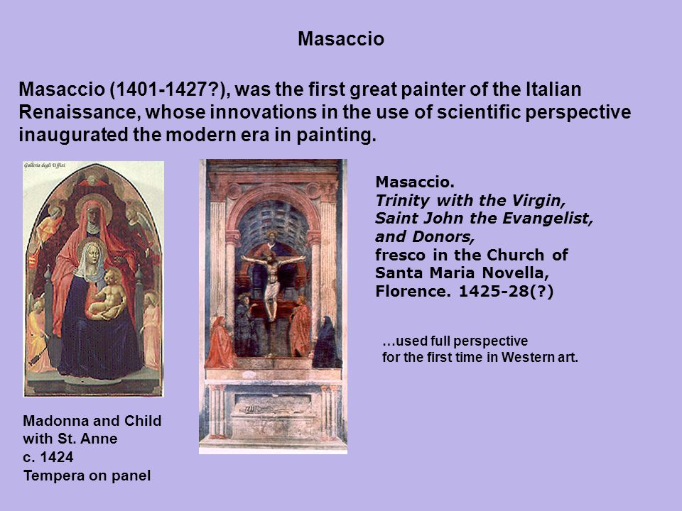 Masaccio (1401-1427 ), was the first great painter of the Italian Renaissance, whose innovations in the use of scientific perspective inaugurated the modern era in painting.