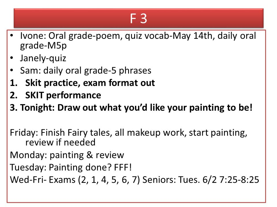 F 3 Ivone: Oral grade-poem, quiz vocab-May 14th, daily oral grade-M5p Janely-quiz Sam: daily oral grade-5 phrases 1.Skit practice, exam format out 2.SKIT performance 3.