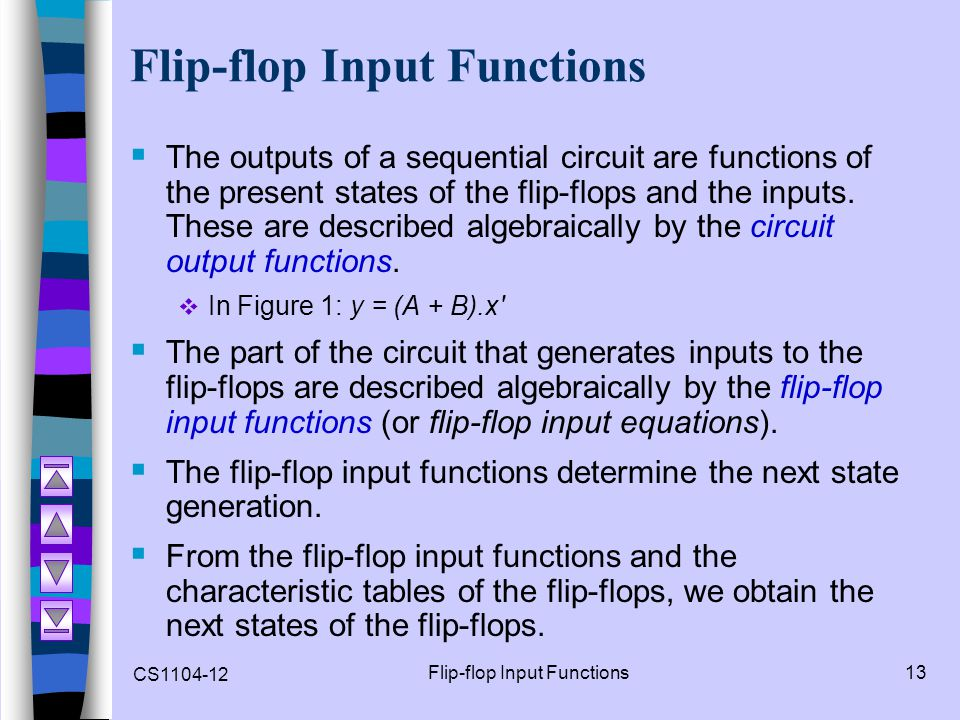 CS1104-12 Flip-flop Input Functions13 Flip-flop Input Functions  The outputs of a sequential circuit are functions of the present states of the flip-