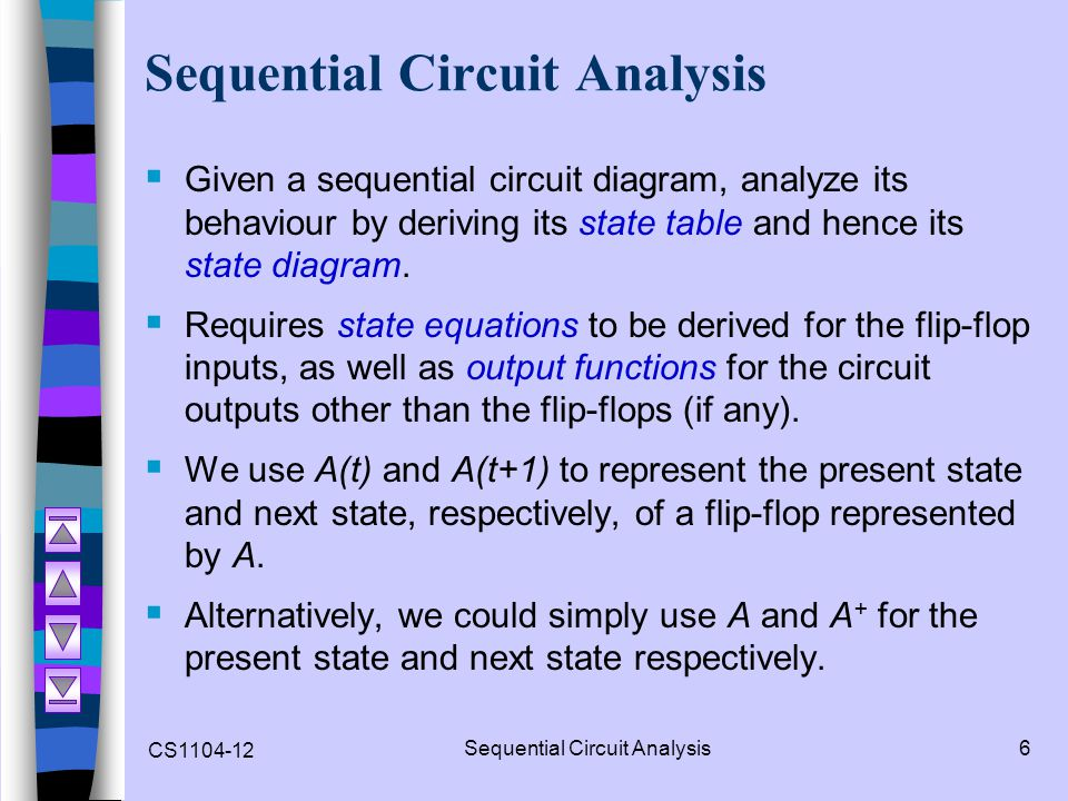 CS1104-12 Sequential Circuit Analysis6  Given a sequential circuit diagram, analyze its behaviour by deriving its state table and hence its state dia