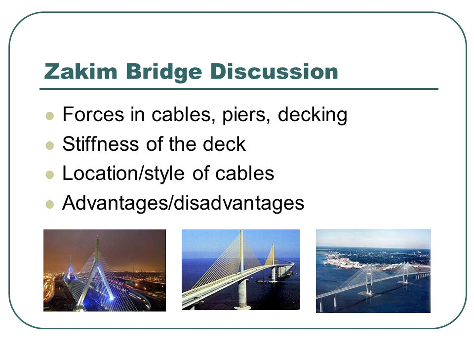 Zakim Bridge Discussion Forces in cables, piers, decking Stiffness of the deck Location/style of cables Advantages/disadvantages
