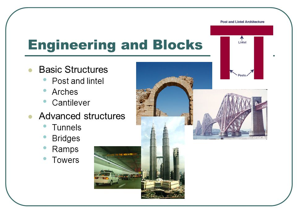 Engineering and Blocks Basic Structures Post and lintel Arches Cantilever Advanced structures Tunnels Bridges Ramps Towers