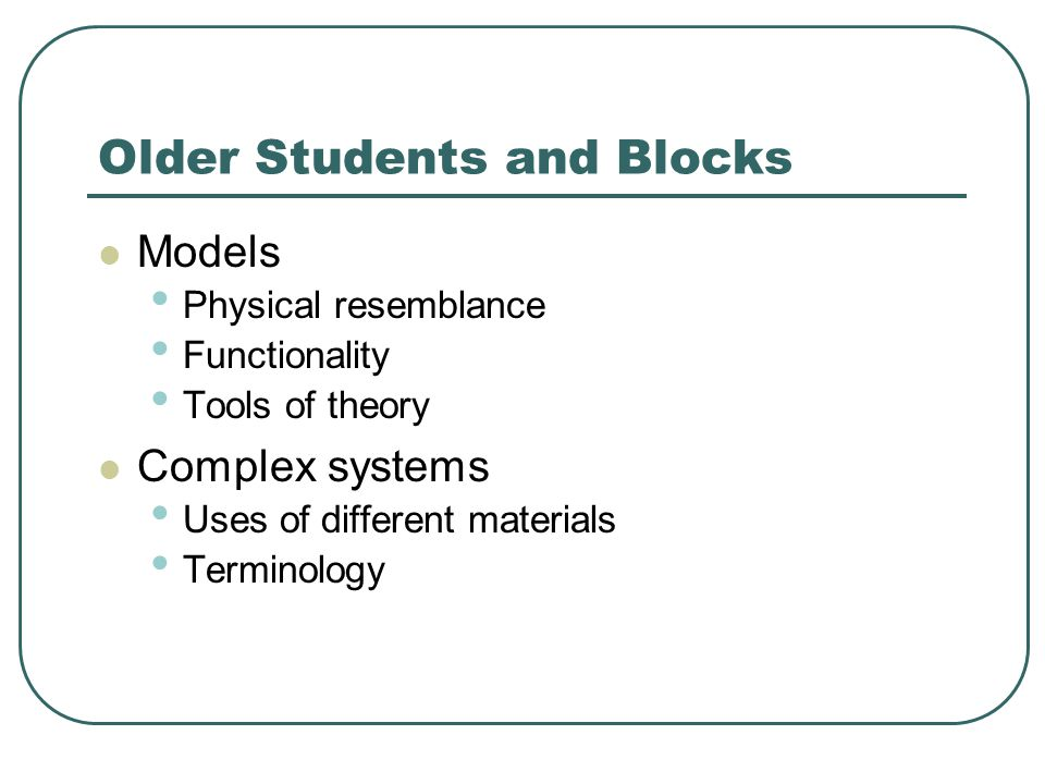 Older Students and Blocks Models Physical resemblance Functionality Tools of theory Complex systems Uses of different materials Terminology