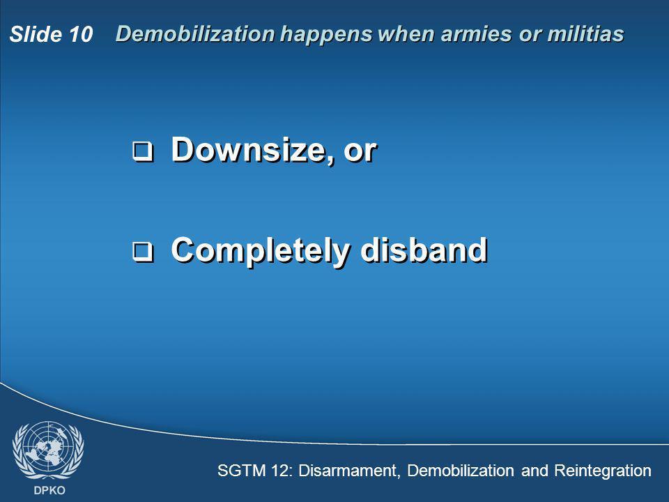 SGTM 12: Disarmament, Demobilization and Reintegration Slide 10  Downsize, or  Completely disband  Downsize, or  Completely disband Demobilization