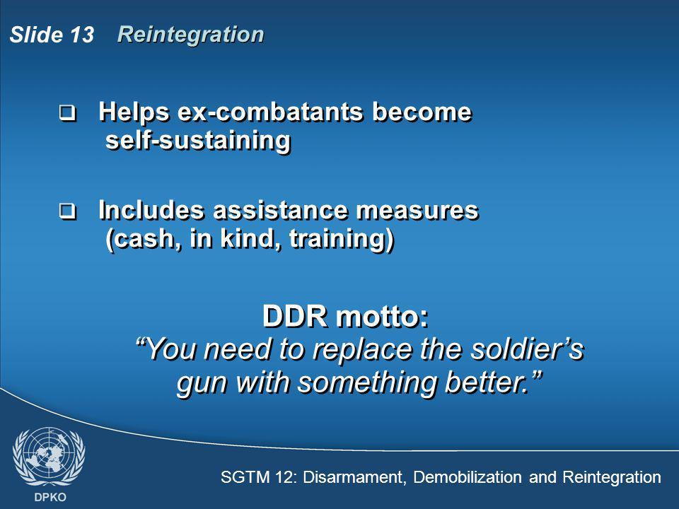 SGTM 12: Disarmament, Demobilization and Reintegration Slide 13 Reintegration  Helps ex-combatants become self-sustaining  Includes assistance measu