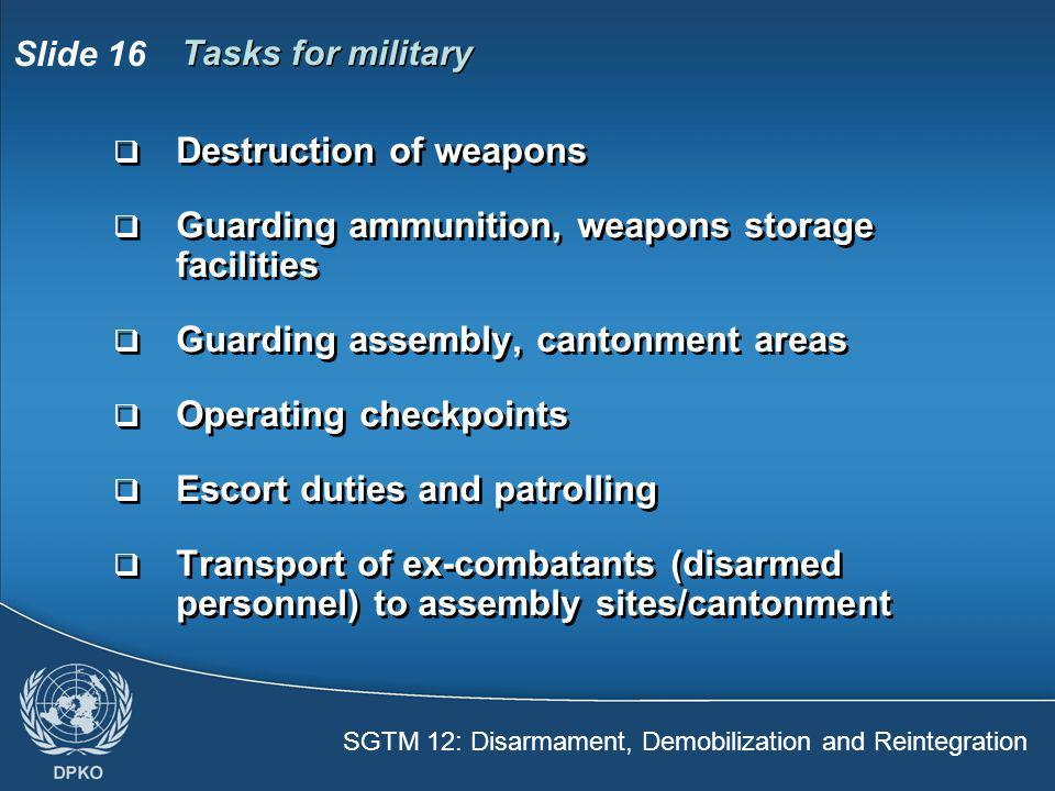SGTM 12: Disarmament, Demobilization and Reintegration Slide 16  Destruction of weapons  Guarding ammunition, weapons storage facilities  Guarding