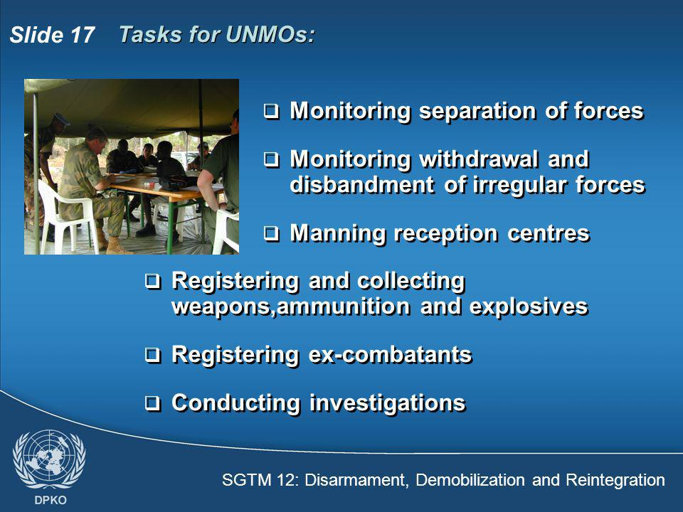 SGTM 12: Disarmament, Demobilization and Reintegration Slide 17 Tasks for UNMOs:  Monitoring separation of forces  Monitoring withdrawal and disband