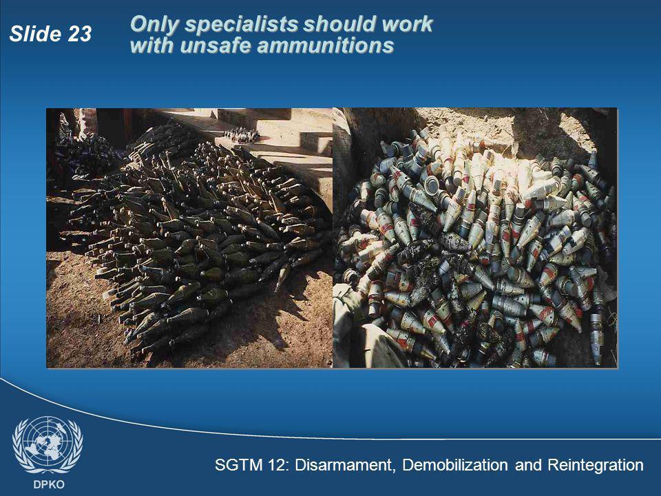 SGTM 12: Disarmament, Demobilization and Reintegration Slide 23 Only specialists should work with unsafe ammunitions