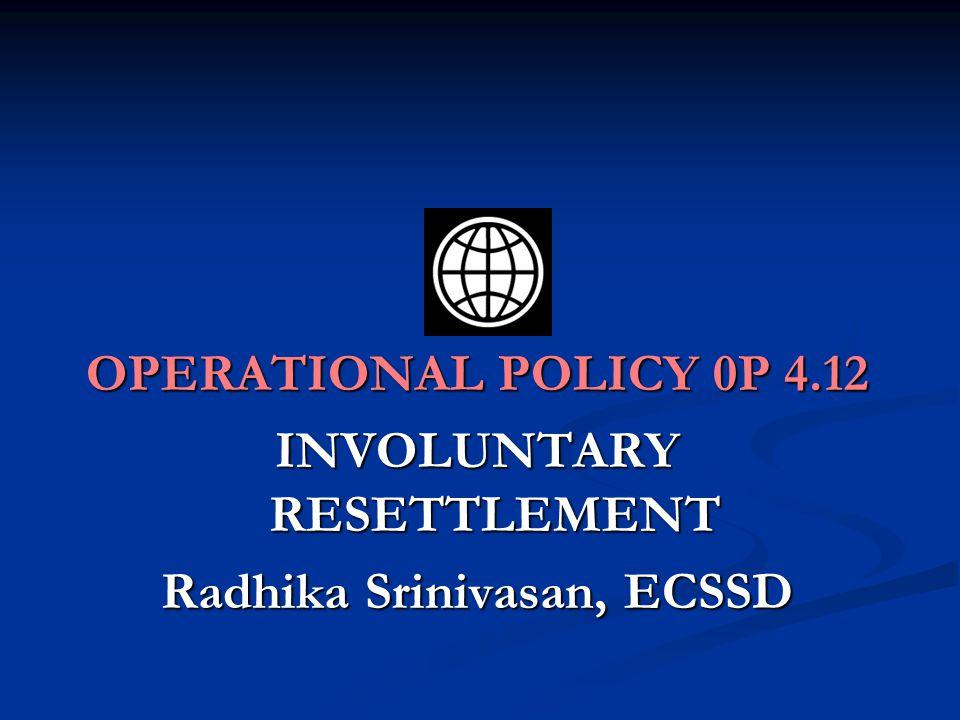 OPERATIONAL POLICY 0P 4.12 INVOLUNTARY RESETTLEMENT Radhika Srinivasan, ECSSD