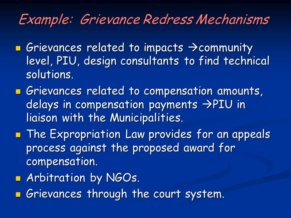 Example: Grievance Redress Mechanisms Grievances related to impacts  community level, PIU, design consultants to find technical solutions.