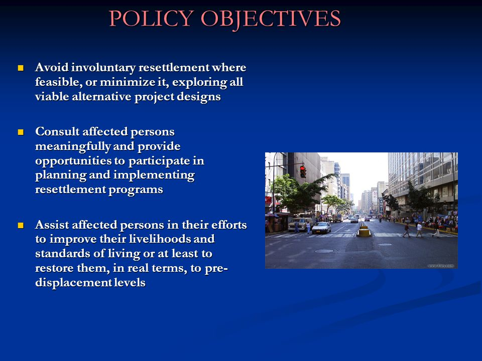POLICY OBJECTIVES Avoid involuntary resettlement where feasible, or minimize it, exploring all viable alternative project designs Avoid involuntary resettlement where feasible, or minimize it, exploring all viable alternative project designs Consult affected persons meaningfully and provide opportunities to participate in planning and implementing resettlement programs Consult affected persons meaningfully and provide opportunities to participate in planning and implementing resettlement programs Assist affected persons in their efforts to improve their livelihoods and standards of living or at least to restore them, in real terms, to pre- displacement levels Assist affected persons in their efforts to improve their livelihoods and standards of living or at least to restore them, in real terms, to pre- displacement levels