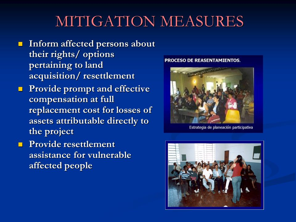 MITIGATION MEASURES Inform affected persons about their rights/ options pertaining to land acquisition/ resettlement Inform affected persons about their rights/ options pertaining to land acquisition/ resettlement Provide prompt and effective compensation at full replacement cost for losses of assets attributable directly to the project Provide prompt and effective compensation at full replacement cost for losses of assets attributable directly to the project Provide resettlement assistance for vulnerable affected people Provide resettlement assistance for vulnerable affected people