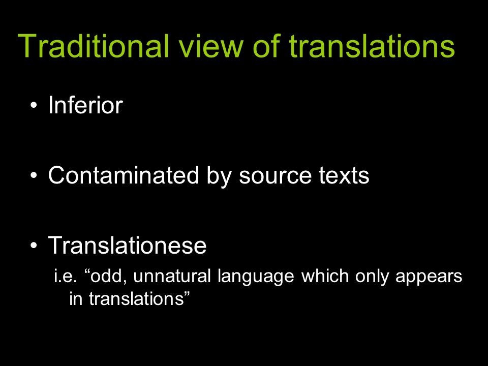 Translation Studies: paradigm shift Translations are not automatically inferior Constraints of source-text language inevitable, but not necessarily negative Frawley's third code (1984) –translations different from source texts –also different from non-translated texts –deserve being studied in their own right What makes translations different.