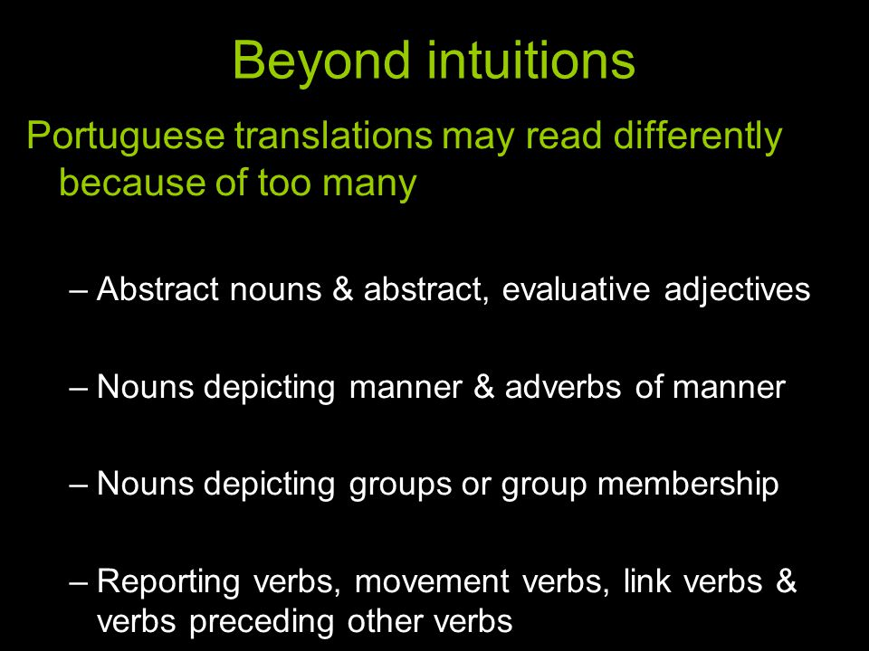 Beyond intuitions Portuguese translations may read differently because of too many –Abstract nouns & abstract, evaluative adjectives –Nouns depicting manner & adverbs of manner –Nouns depicting groups or group membership –Reporting verbs, movement verbs, link verbs & verbs preceding other verbs