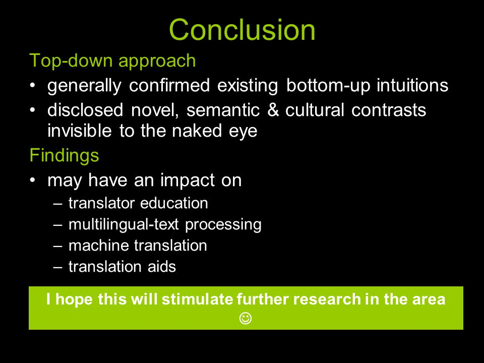 Conclusion Top-down approach generally confirmed existing bottom-up intuitions disclosed novel, semantic & cultural contrasts invisible to the naked eye Findings may have an impact on –translator education –multilingual-text processing –machine translation –translation aids I hope this will stimulate further research in the area