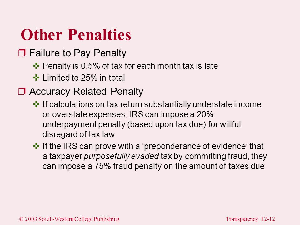 © 2003 South-Western College PublishingTransparency 12-12 Other Penalties rFailure to Pay Penalty <Penalty is 0.5% of tax for each month tax is late <Limited to 25% in total rAccuracy Related Penalty <If calculations on tax return substantially understate income or overstate expenses, IRS can impose a 20% underpayment penalty (based upon tax due) for willful disregard of tax law <If the IRS can prove with a 'preponderance of evidence' that a taxpayer purposefully evaded tax by committing fraud, they can impose a 75% fraud penalty on the amount of taxes due