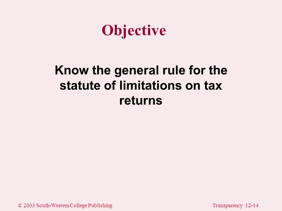 © 2003 South-Western College PublishingTransparency 12-14 Objective Know the general rule for the statute of limitations on tax returns