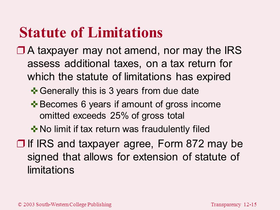 © 2003 South-Western College PublishingTransparency 12-15 Statute of Limitations rA taxpayer may not amend, nor may the IRS assess additional taxes, on a tax return for which the statute of limitations has expired <Generally this is 3 years from due date <Becomes 6 years if amount of gross income omitted exceeds 25% of gross total <No limit if tax return was fraudulently filed rIf IRS and taxpayer agree, Form 872 may be signed that allows for extension of statute of limitations