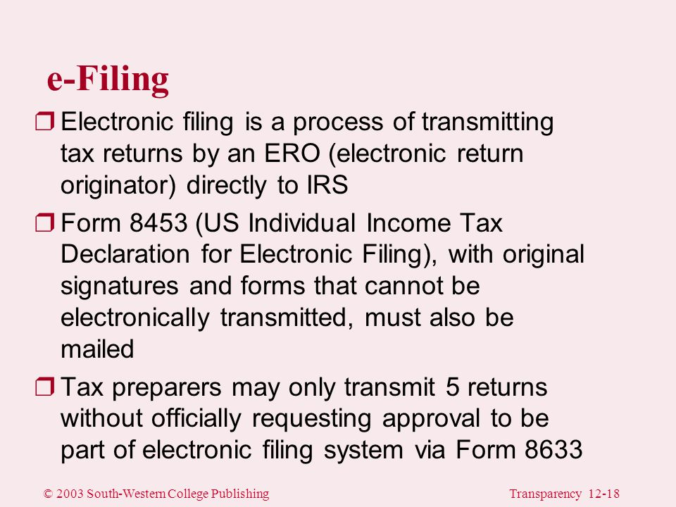 © 2003 South-Western College PublishingTransparency 12-18 e-Filing rElectronic filing is a process of transmitting tax returns by an ERO (electronic return originator) directly to IRS rForm 8453 (US Individual Income Tax Declaration for Electronic Filing), with original signatures and forms that cannot be electronically transmitted, must also be mailed rTax preparers may only transmit 5 returns without officially requesting approval to be part of electronic filing system via Form 8633