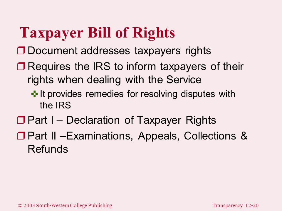 © 2003 South-Western College PublishingTransparency 12-20 Taxpayer Bill of Rights rDocument addresses taxpayers rights rRequires the IRS to inform taxpayers of their rights when dealing with the Service <It provides remedies for resolving disputes with the IRS rPart I – Declaration of Taxpayer Rights rPart II –Examinations, Appeals, Collections & Refunds