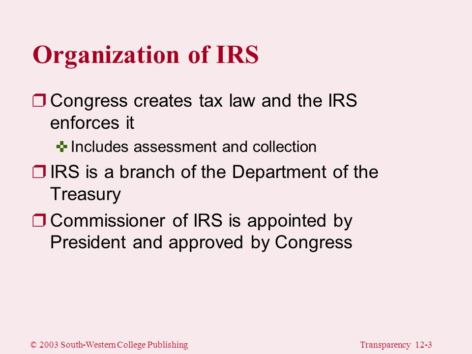 © 2003 South-Western College PublishingTransparency 12-3 Organization of IRS rCongress creates tax law and the IRS enforces it <Includes assessment and collection rIRS is a branch of the Department of the Treasury rCommissioner of IRS is appointed by President and approved by Congress