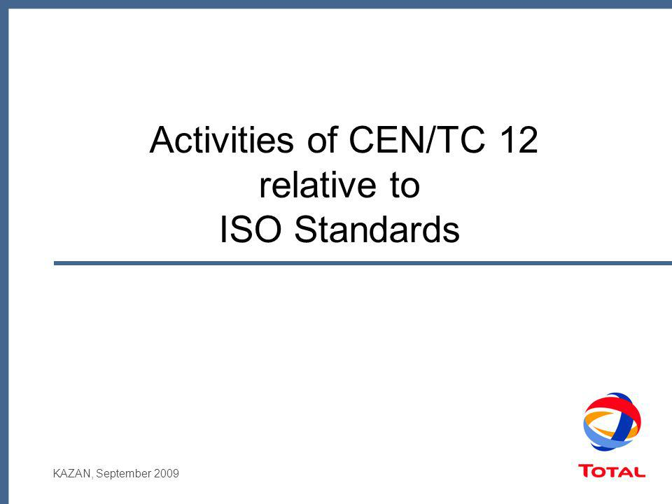 KAZAN, September 2009 Activities of CEN/TC 12 relative to ISO Standards
