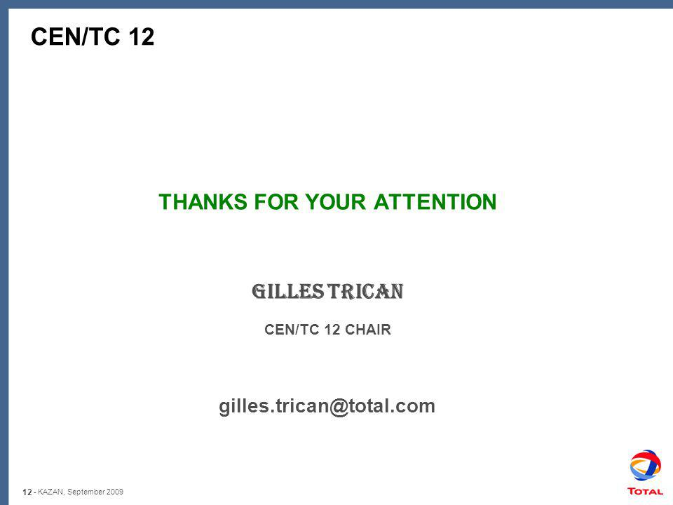 12 - KAZAN, September 2009 CEN/TC 12 THANKS FOR YOUR ATTENTION Gilles TRICAN CEN/TC 12 CHAIR gilles.trican@total.com