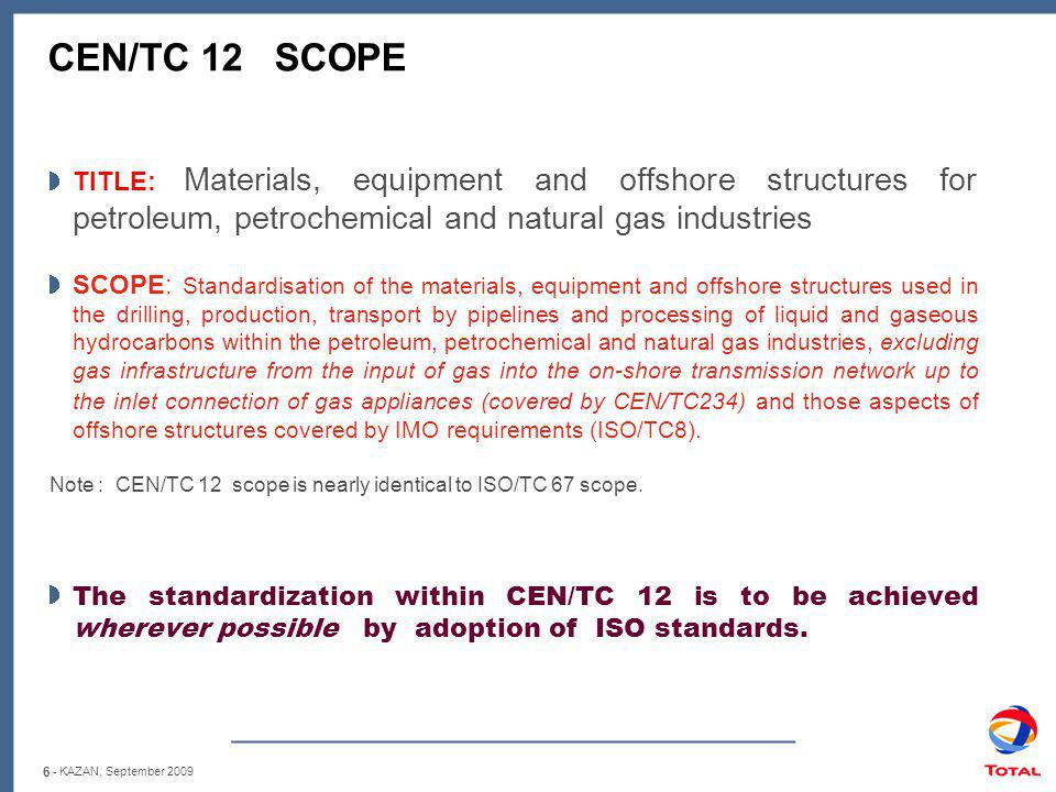 6 CEN/TC 12 SCOPE TITLE: Materials, equipment and offshore structures for petroleum, petrochemical and natural gas industries SCOPE: Standardisation of the materials, equipment and offshore structures used in the drilling, production, transport by pipelines and processing of liquid and gaseous hydrocarbons within the petroleum, petrochemical and natural gas industries, excluding gas infrastructure from the input of gas into the on-shore transmission network up to the inlet connection of gas appliances (covered by CEN/TC234) and those aspects of offshore structures covered by IMO requirements (ISO/TC8).