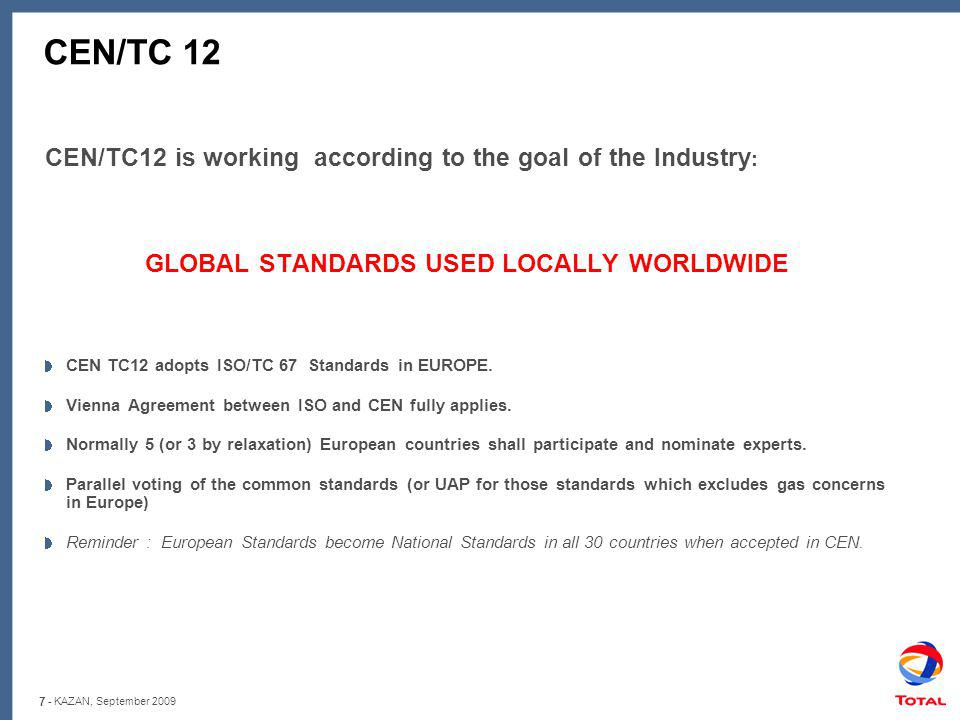 7 - KAZAN, September 2009 CEN/TC 12 CEN/TC12 is working according to the goal of the Industry : GLOBAL STANDARDS USED LOCALLY WORLDWIDE CEN TC12 adopts ISO/TC 67 Standards in EUROPE.