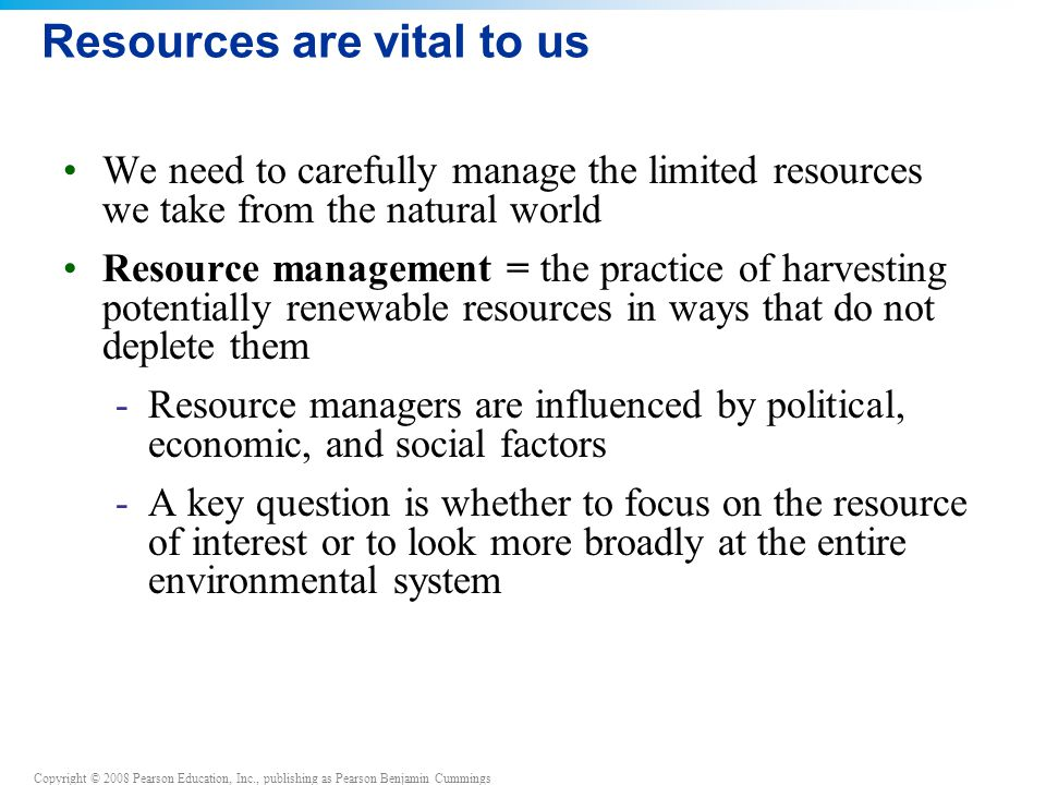 Copyright © 2008 Pearson Education, Inc., publishing as Pearson Benjamin Cummings Resources are vital to us We need to carefully manage the limited resources we take from the natural world Resource management = the practice of harvesting potentially renewable resources in ways that do not deplete them -Resource managers are influenced by political, economic, and social factors -A key question is whether to focus on the resource of interest or to look more broadly at the entire environmental system