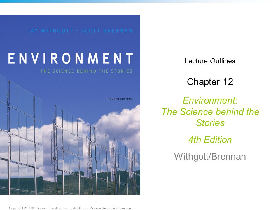 Copyright © 2008 Pearson Education, Inc., publishing as Pearson Benjamin Cummings Lecture Outlines Chapter 12 Environment: The Science behind the Stories 4th Edition Withgott/Brennan