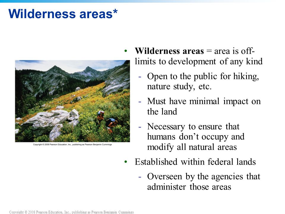 Copyright © 2008 Pearson Education, Inc., publishing as Pearson Benjamin Cummings Wilderness areas* Wilderness areas = area is off- limits to development of any kind -Open to the public for hiking, nature study, etc.