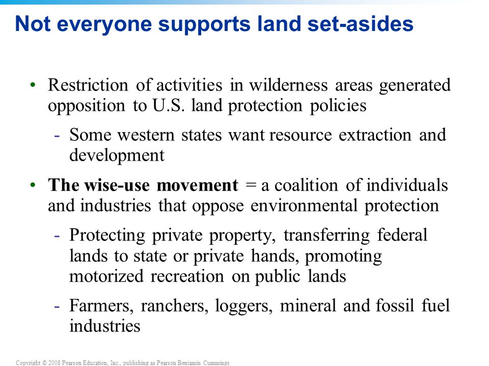 Copyright © 2008 Pearson Education, Inc., publishing as Pearson Benjamin Cummings Not everyone supports land set-asides Restriction of activities in wilderness areas generated opposition to U.S.