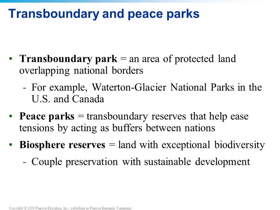 Copyright © 2008 Pearson Education, Inc., publishing as Pearson Benjamin Cummings Transboundary and peace parks Transboundary park = an area of protected land overlapping national borders -For example, Waterton-Glacier National Parks in the U.S.