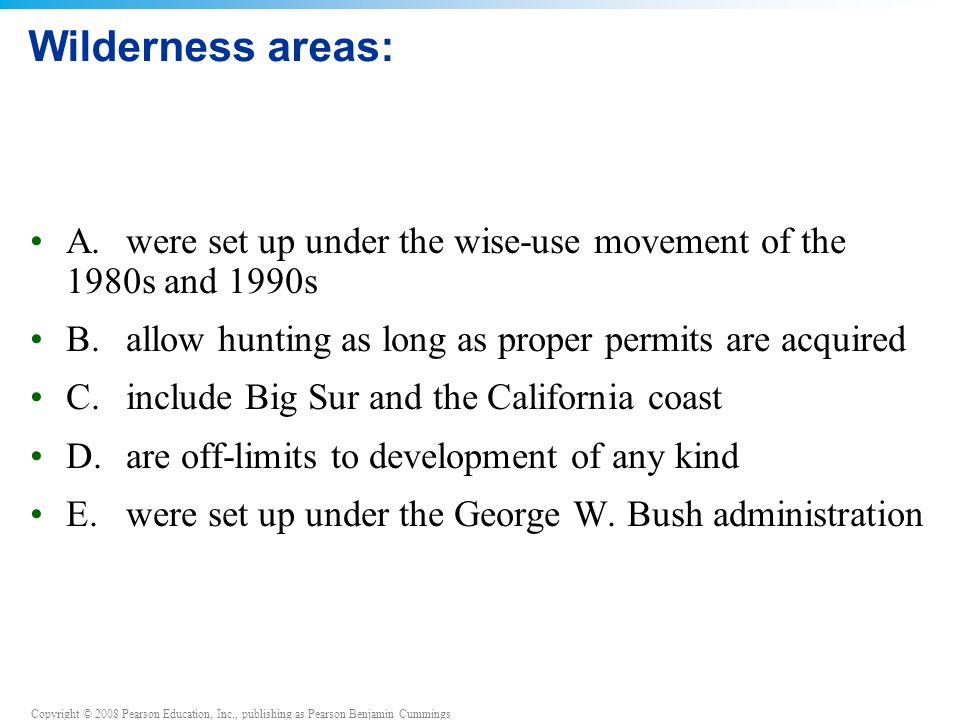 Copyright © 2008 Pearson Education, Inc., publishing as Pearson Benjamin Cummings Wilderness areas: A.were set up under the wise-use movement of the 1980s and 1990s B.allow hunting as long as proper permits are acquired C.include Big Sur and the California coast D.are off-limits to development of any kind E.were set up under the George W.