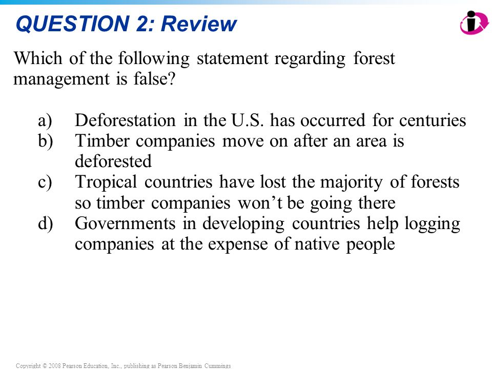 Copyright © 2008 Pearson Education, Inc., publishing as Pearson Benjamin Cummings QUESTION 2: Review Which of the following statement regarding forest management is false.