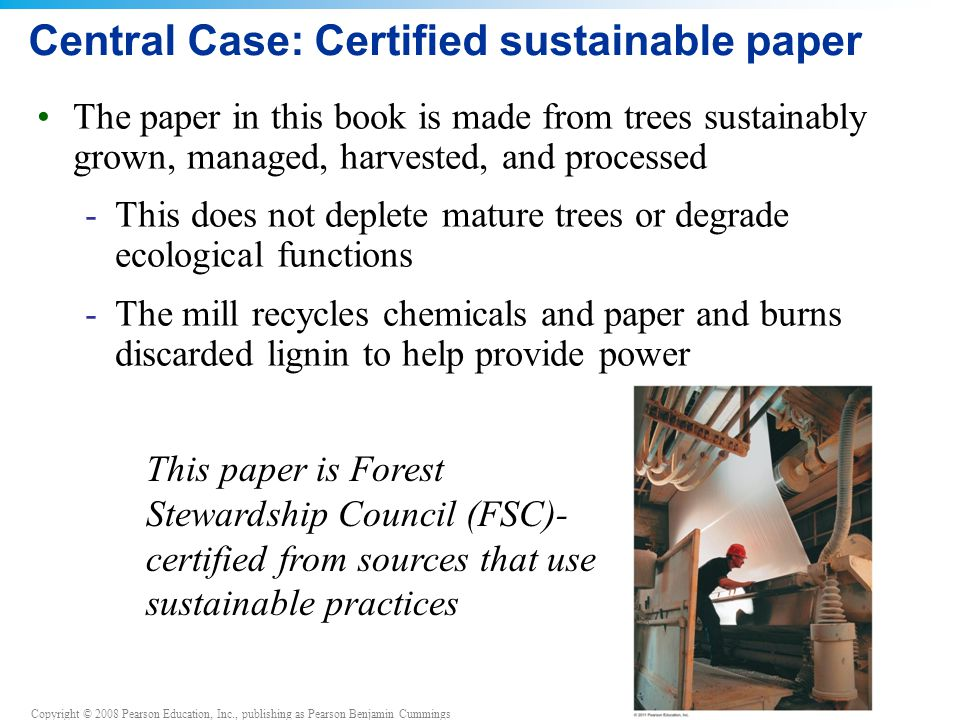 Copyright © 2008 Pearson Education, Inc., publishing as Pearson Benjamin Cummings The paper in this book is made from trees sustainably grown, managed, harvested, and processed -This does not deplete mature trees or degrade ecological functions -The mill recycles chemicals and paper and burns discarded lignin to help provide power Central Case: Certified sustainable paper This paper is Forest Stewardship Council (FSC)- certified from sources that use sustainable practices