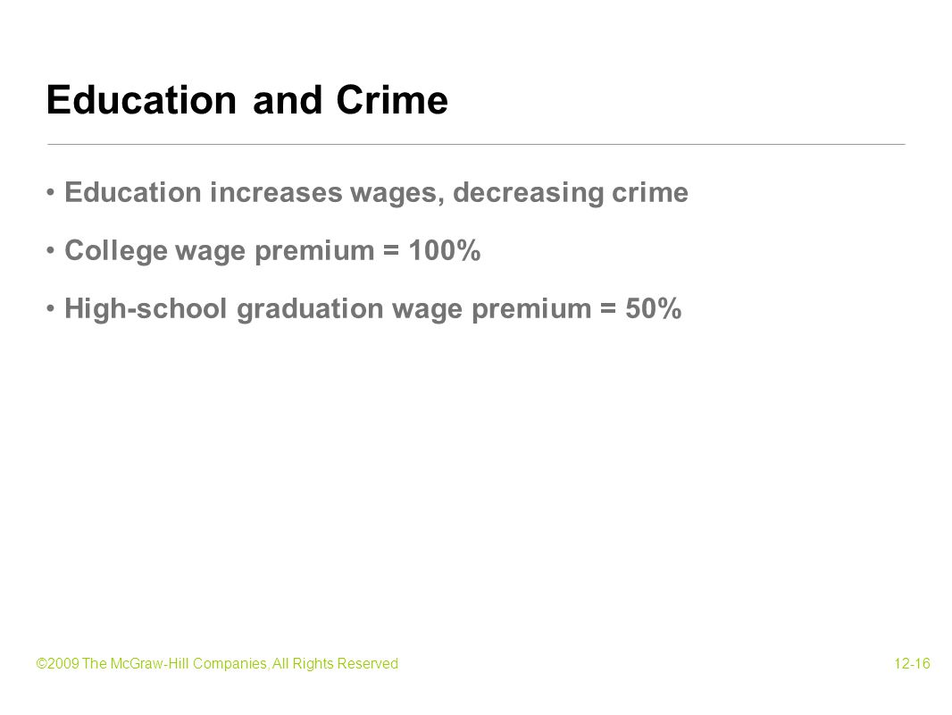 ©2009 The McGraw-Hill Companies, All Rights Reserved12-16 Education increases wages, decreasing crime College wage premium = 100% High-school graduati