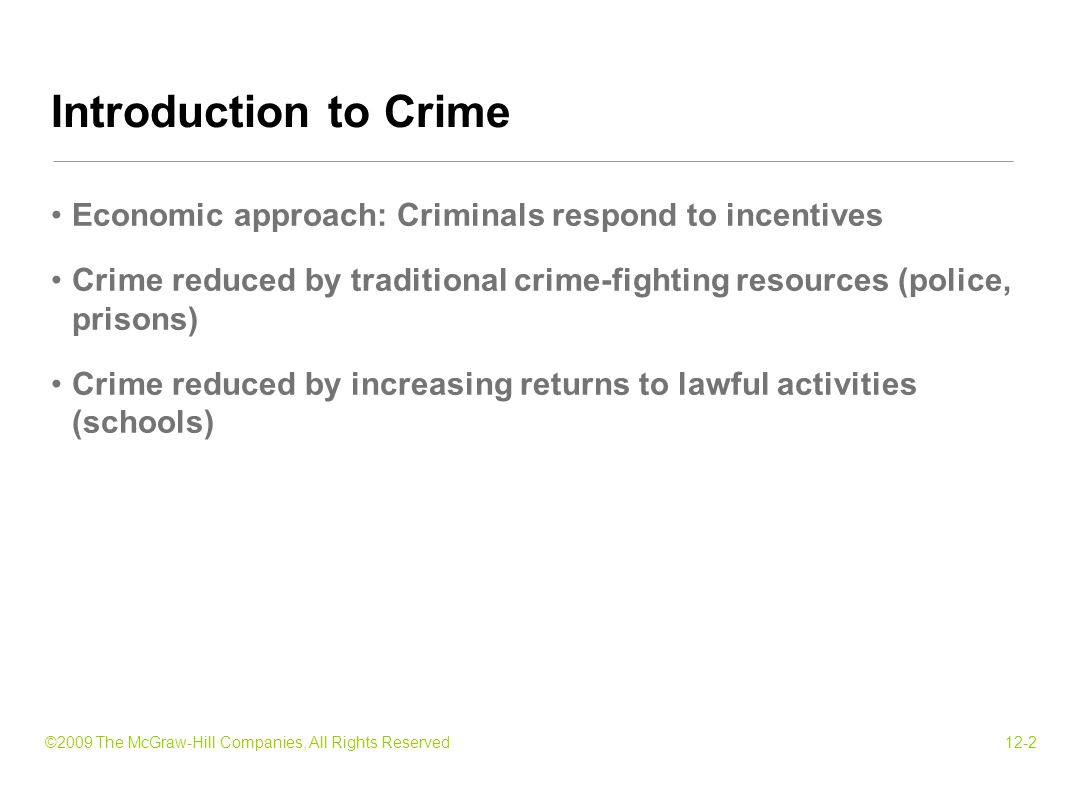 ©2009 The McGraw-Hill Companies, All Rights Reserved12-33 Take criminals out of circulation Mixed results: each prisoner would have committed 0 - 17 crimes Marginal benefits and costs of incarceration Marginal benefit = $15,000 in avoided crime Excludes benefits of reduced fear and protective measures Marginal cost = $36,000 in facility cost and opportunity cost Prisons: Incapacitation