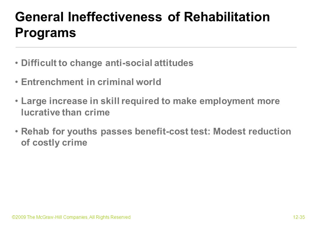 ©2009 The McGraw-Hill Companies, All Rights Reserved12-35 Difficult to change anti-social attitudes Entrenchment in criminal world Large increase in skill required to make employment more lucrative than crime Rehab for youths passes benefit-cost test: Modest reduction of costly crime General Ineffectiveness of Rehabilitation Programs