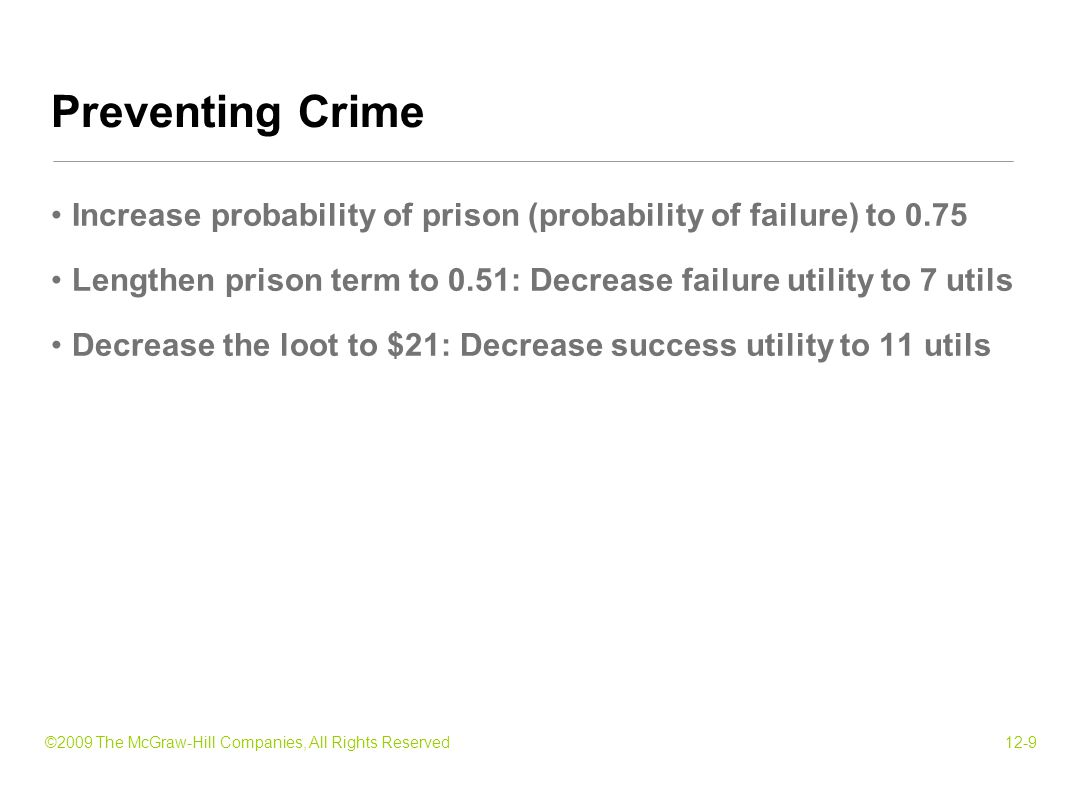 ©2009 The McGraw-Hill Companies, All Rights Reserved12-9 Increase probability of prison (probability of failure) to 0.75 Lengthen prison term to 0.51: Decrease failure utility to 7 utils Decrease the loot to $21: Decrease success utility to 11 utils Preventing Crime