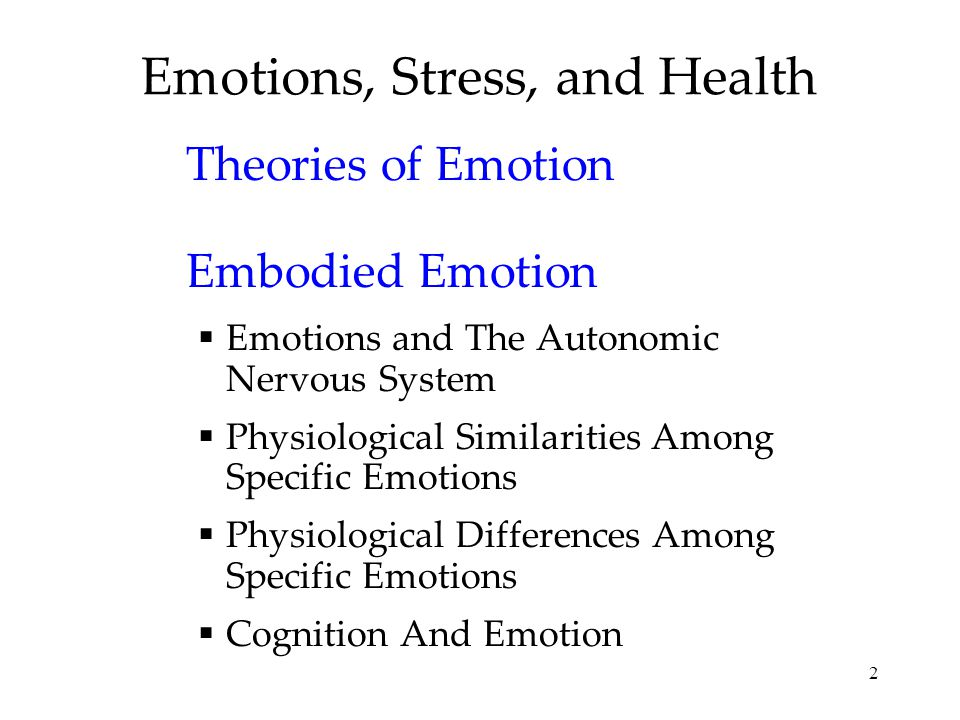 2 Emotions, Stress, and Health Theories of Emotion Embodied Emotion  Emotions and The Autonomic Nervous System  Physiological Similarities Among Spe