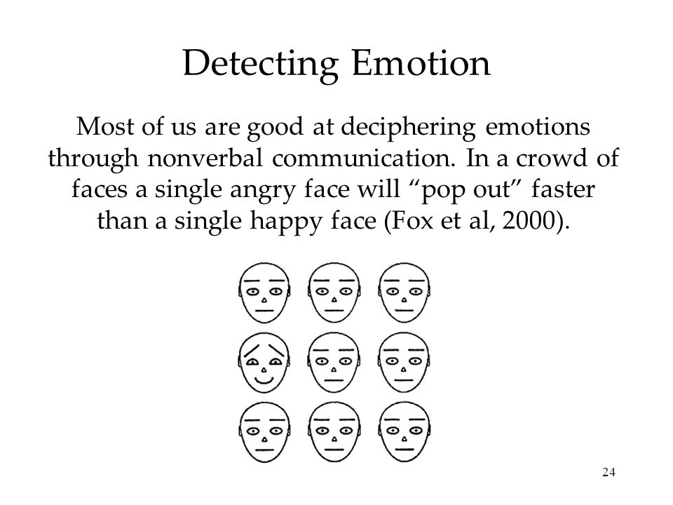 "24 Detecting Emotion Most of us are good at deciphering emotions through nonverbal communication. In a crowd of faces a single angry face will ""pop ou"