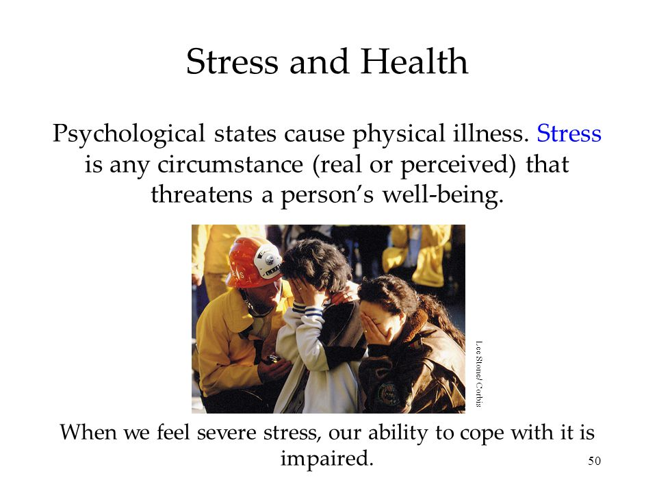 50 Stress and Health Psychological states cause physical illness. Stress is any circumstance (real or perceived) that threatens a person's well-being.