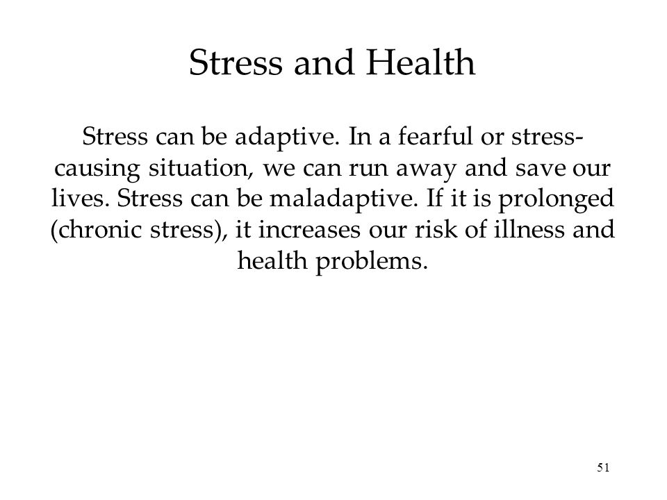 51 Stress can be adaptive. In a fearful or stress- causing situation, we can run away and save our lives. Stress can be maladaptive. If it is prolonge