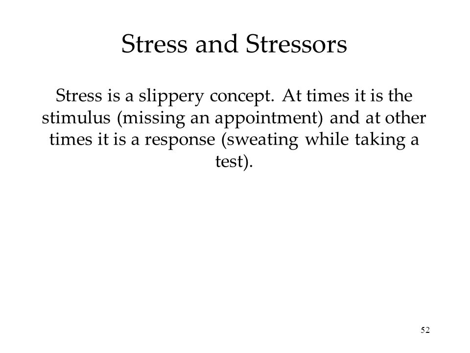 52 Stress and Stressors Stress is a slippery concept. At times it is the stimulus (missing an appointment) and at other times it is a response (sweati