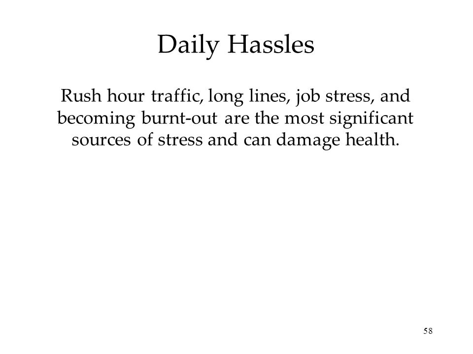 58 Daily Hassles Rush hour traffic, long lines, job stress, and becoming burnt-out are the most significant sources of stress and can damage health.