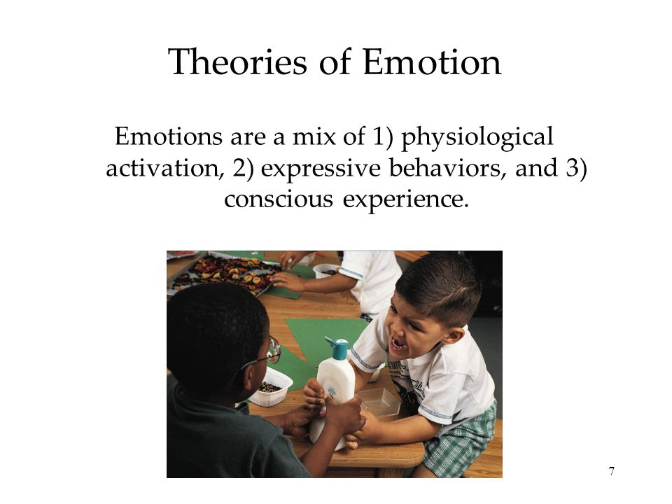 7 Theories of Emotion Emotions are a mix of 1) physiological activation, 2) expressive behaviors, and 3) conscious experience.